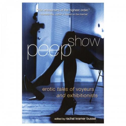 Peep Show: Tales of Voyeurs and Exhibitionists Rachel Kramer Bussel