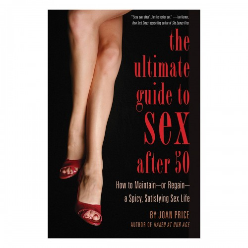The Ultimate Guide to Sex After Fifty: How to Maintain or Regain a Spicy, Satisfying Sex Life Joan Price